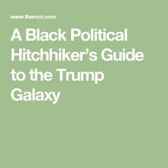 A Black Political Hitchhiker's Guide to the Trump Galaxy