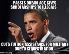 CUTS MILITARY TUITION ASSISTANCE, PASSES DREAM ACT TO GIVE SCHOLARSHIPS TO ILLEGAL ALIENS.