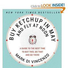 Buy Ketchup in May and Fly at Noon tells you the best time of the day, of the week, of the month or of the year—to do almost anything.