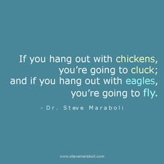 """If you hang out with chickens, you're going to cluck; and if you hang out with eagles, you're going to fly."" - Steve Maraboli #quote"