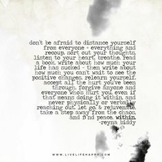 don't be afraid to distance yourself from everyone + everything and recoup. sort out your thoughts. listen to your heart. breathe. read a book. write about how much your life has sucked - then write about how much you can't wait to see the positive changes. relearn yourself. accept all the hurt you've been through. forgive anyone and everyone who's hurt you. even if that means doing it within, and never physically or verbally reaching out. let go. & rejuvenate. take a step away from the...