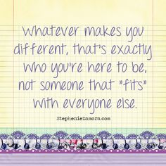 """Whatever makes you different, that's exactly who you're here to be; not someone that """"fits"""" with everyone else."""