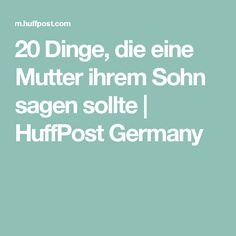20 Dinge, die eine Mutter ihrem Sohn sagen sollte | HuffPost Germany