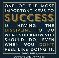One of the most important keys to success is having the discipline to do what you know you should do, even when you don't feel like doing it.