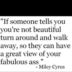 ahahahahahahaha - well, gotta give that Miley a few props for this one - GREAT quote and fabulous self esteem