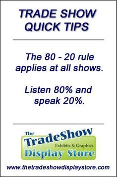 Trade Show Quick Tips: The 80 - 20 rule applies at all shows. Listen 80% and speak 20%. www.thetradeshowdisplaystore.com