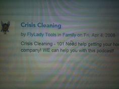 STAT: CRISIS CLEANING 101  If you need a big WOW in a short amount of time, give a listen to one of the greatest podcasts ever www.flylady.net