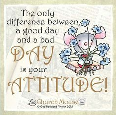 The only difference between a good day and a bad day is your attitude! - Little Church Mouse