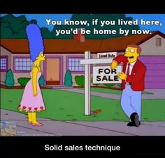 Kind of like, 'wherever you go, there you are'? Solid sales technique. Real estate humor
