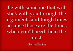 Be with someone that will stick with you through the arguments...
