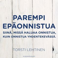 Parempi epäonnistua siinä, missä haluaa onnistua, kuin onnistua yhdentekevässä. — Torsti Lehtinen Qoutes, Wisdom, Sayings, Words, Wellness, Inspiration, Finland, Quote, Quotations