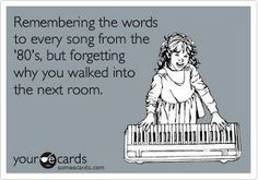 remembering all the words to every song from the '80s but forgetting why you walked in the room