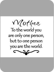 My mother had always been my world. She is the kindest, most generous, forgiving, accepting person I know. She taught me well but I will never be half the person she is. Funny Mothers Day, Mothers Day Quotes, Happy Mothers Day, Mothers Love, Great Quotes, Quotes To Live By, Me Quotes, Motivational Quotes, Inspirational Quotes