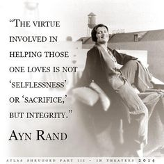 """"""" The virtue involved in helping those one loves is not 'selflessness' or 'sacrifice,' but integrity.""""  Ayn Rand"""