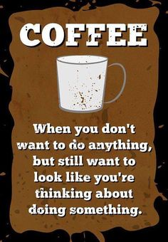 Coffee, When you don't want to do anything, but still want to look like you're thinking about doing something.