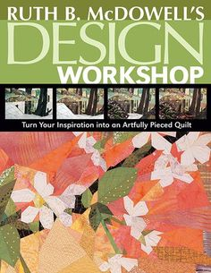 Ruth B. McDowell –– The Master Piecer Teaches You to Design Unforgettable Art Quilts • Transform images from nature or your own imagination into multifaceted works of art • Detailed design exercises,