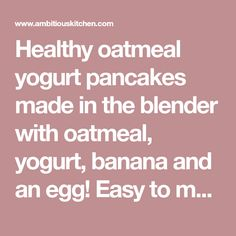 Healthy oatmeal yogurt pancakes made in the blender with oatmeal, yogurt, banana and an egg! Easy to make, filling and high in protein!