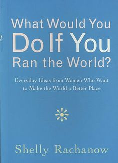 What Would You Do If You Ran the World? : Everyday Ideas from Women Who Want to Make the World a Better Place