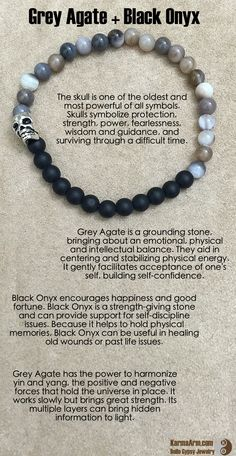 Grey Agate is a grounding stone, bringing about an emotional, physical and intellectual balance. They aid in centering and stabilizing physical energy. Grey Agate has the power to harmonize yin and yang, the positive and negative forces that hold the universe in place. It works slowly but brings great strength. Its multiple layers can bring hidden information to light.  DESTINY: Grey Agate + Black Onyx + Skull Yoga Mala Bead Bracelet