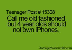 Yeah I mean I have an I phone but my others broke and it is second hand it's like four years old!