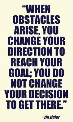 """""""When obstacles arise, you change your direction to reach your goal; you do not change your decision to get there."""" - Zig Ziglar"""