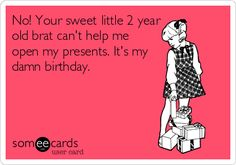 No! Your sweet little 2 year old brat can't help me open my presents. It's my damn birthday.