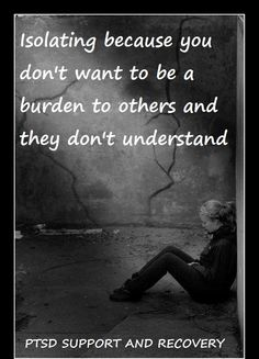 Isolating because you don't want to be a burden to others and they don't understand. ... one reason ...