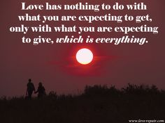 Love is everything. Love has nothing to do with what you are expecting to get – only with what you are expecting to give – which is everything.