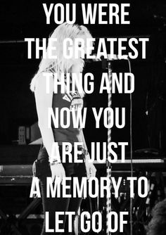 you were the greatest thing and now you are just a memory to let go of. - paramore, in the mourning
