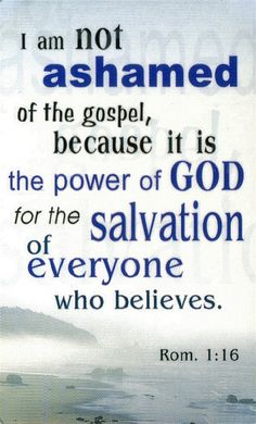Romans 1:16 (NABRE) - For I am not ashamed of the gospel. It is the power of God for the salvation of everyone who believes: for Jew first, and then Greek.