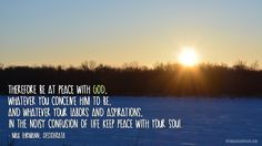 Therefore be at peace with God, whatever you conceive Him to be, and whatever your labors and aspirations, in the noisy confusion of life keep peace with your soul.