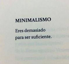 Minimalismo: Eres demasiado para ser suficiente. #frases