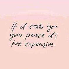 """""""If it costs you your peace it's too expensive."""""""