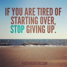 """""""If you're tired of starting over, stop giving up."""" - Google Search"""