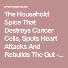 The Household Spice That Destroys Cancer Cells, Spots Heart Attacks And Rebuilds The Gut - Gym & Fitness Tips