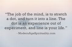 """""""The job of the mind, is to stretch a dot, and turn it into a line. The dot is an experience out of experiment, and line is your life."""""""