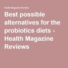 Best possible alternatives for the probiotics diets - Health Magazine Reviews