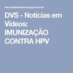 DVS - Notícias em Vídeos: IMUNIZAÇÃO CONTRA HPV