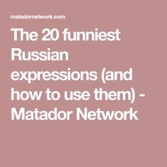 The 20 funniest Russian expressions (and how to use them) - Matador Network