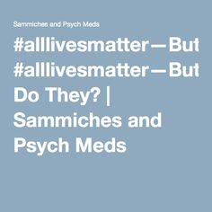 #alllivesmatter—But Do They? | Sammiches and Psych Meds