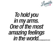 To hold you in my arms. One of the most amazing feelings in the world.