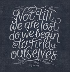 Not till we are lost do we begin to find ourselves.