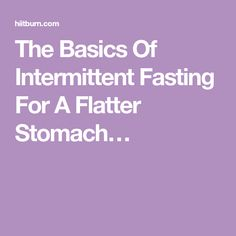 The Basics Of Intermittent Fasting For A Flatter Stomach…