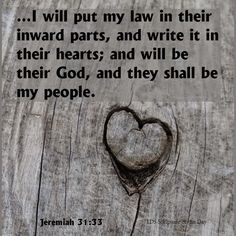 Jeremiah 31:33 But this shall be the covenant that I will make with the house of Israel; After those days, saith the Lord, I will put my law in their inward parts, and write it in their hearts; and will be their God, and they shall be my people.