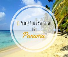 "11 Places You Have to See in Panama From my section ""Places you Have to See"" I would like to present to you Places You have to See in Panama. Panama is for me one of the most underestimated countries in Latin America and maybe even the world. To be honest, before I arrived in Panama for the first time, I knew nothing"