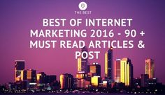 Best of Internet Marketing 2016 - 90 + Must Read Articles & Post