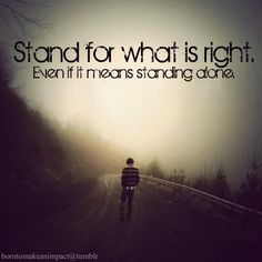 Stand for what is right  Even if it means standing alone - I wish a good friend of mine would take this to heart...instead she does what is easiest to please her daughter in law and gives up so much of her true self.