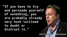 """If you have to try and persuade yourself of something, you are probably already very much inclined to doubt or distrust it. Christopher Hitchens, Religion Quotes, Question Everything, Some People Say, Being Good, Atheism, Self Confidence, Inspire Me, Quote Of The Day"