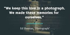 """""""We keep this love in a photograph. We made these memories for ourselves."""" - Ed Sheeran, 'Photograph'"""