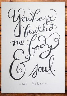 """You have bewitched me body and soul"" -- Mr. Darcy"